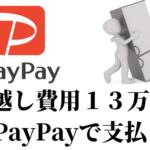 引っ越し費用13万円をPayPayで支払う|クレジットカードは手数料4%負担で、PayPayの手数料はなんと0だった話