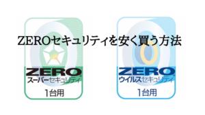 【激安】「ZEROスーパーセキュリティ」・「ZEROウイルスセキュリティ 」を安く買う方法